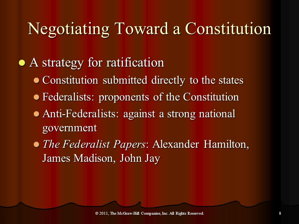 Negotiating Toward a Constitution A strategy for ratification A strategy for ratification Constitution submitted directly to the states Constitution submitted directly to the states Federalists: proponents of the Constitution Federalists: proponents of the Constitution Anti-Federalists: against a strong national government Anti-Federalists: against a strong national government The Federalist Papers: Alexander Hamilton, James Madison, John Jay The Federalist Papers: Alexander Hamilton, James Madison, John Jay © 2011, The McGraw-Hill Companies, Inc.