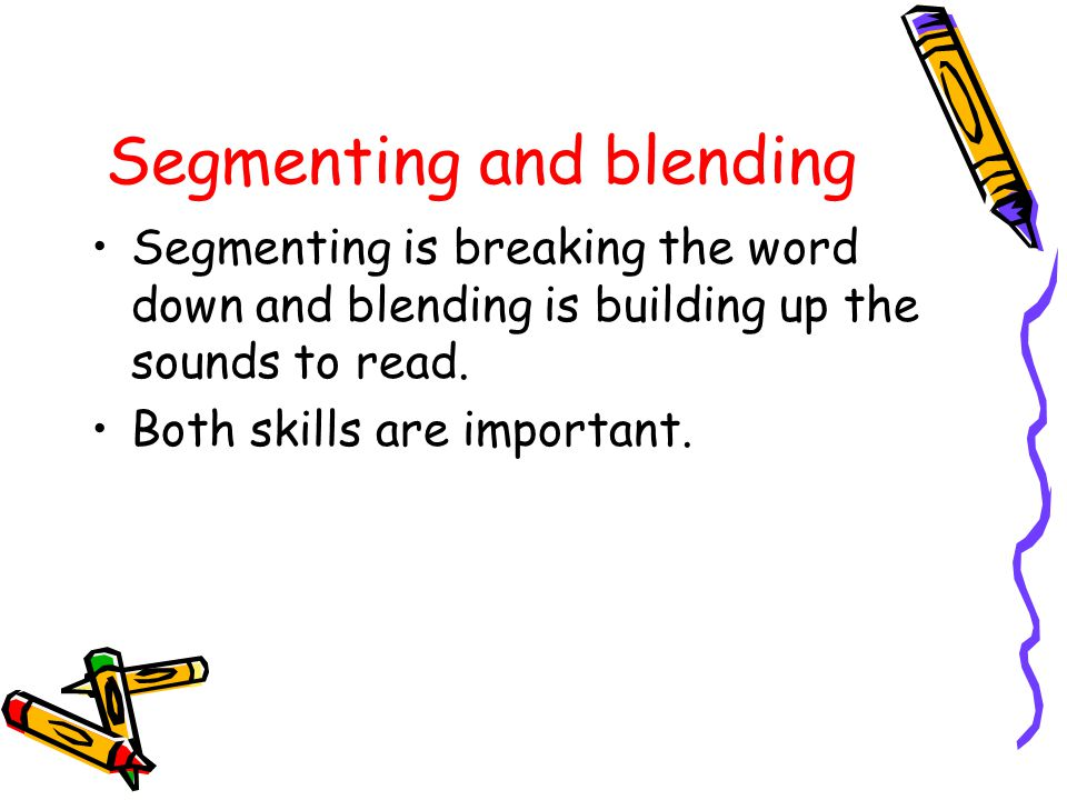 Segmenting and blending Segmenting is breaking the word down and blending is building up the sounds to read.