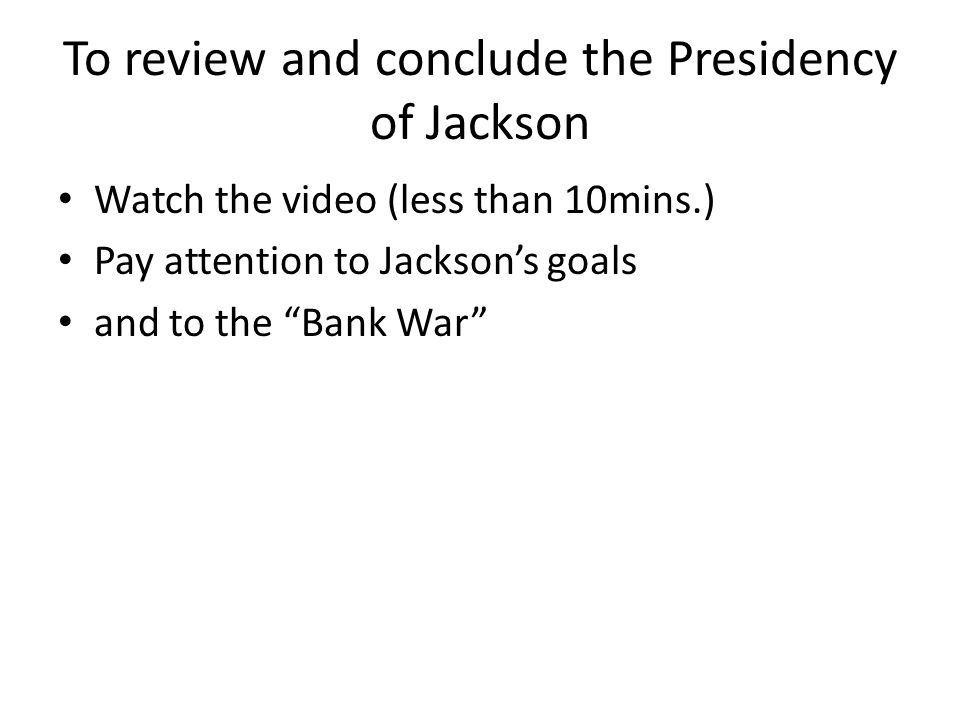 To review and conclude the Presidency of Jackson Watch the video (less than 10mins.) Pay attention to Jackson's goals and to the Bank War