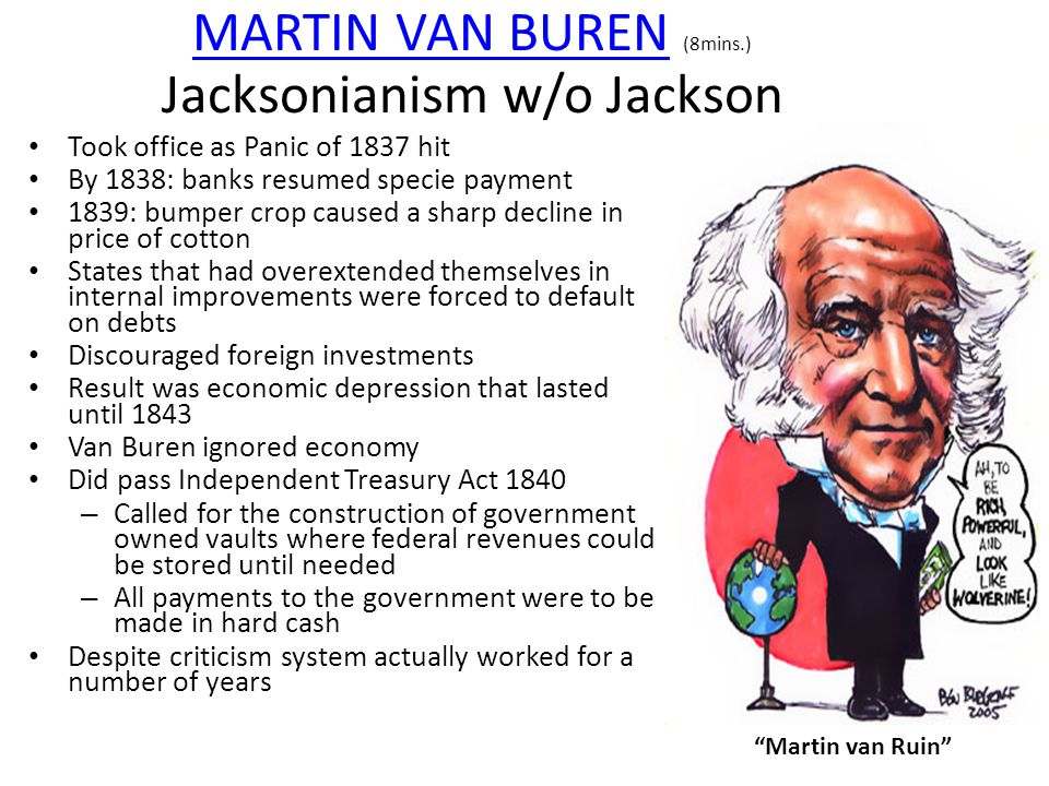 MARTIN VAN BURENMARTIN VAN BUREN (8mins.) Jacksonianism w/o Jackson Took office as Panic of 1837 hit By 1838: banks resumed specie payment 1839: bumper crop caused a sharp decline in price of cotton States that had overextended themselves in internal improvements were forced to default on debts Discouraged foreign investments Result was economic depression that lasted until 1843 Van Buren ignored economy Did pass Independent Treasury Act 1840 – Called for the construction of government owned vaults where federal revenues could be stored until needed – All payments to the government were to be made in hard cash Despite criticism system actually worked for a number of years Martin van Ruin