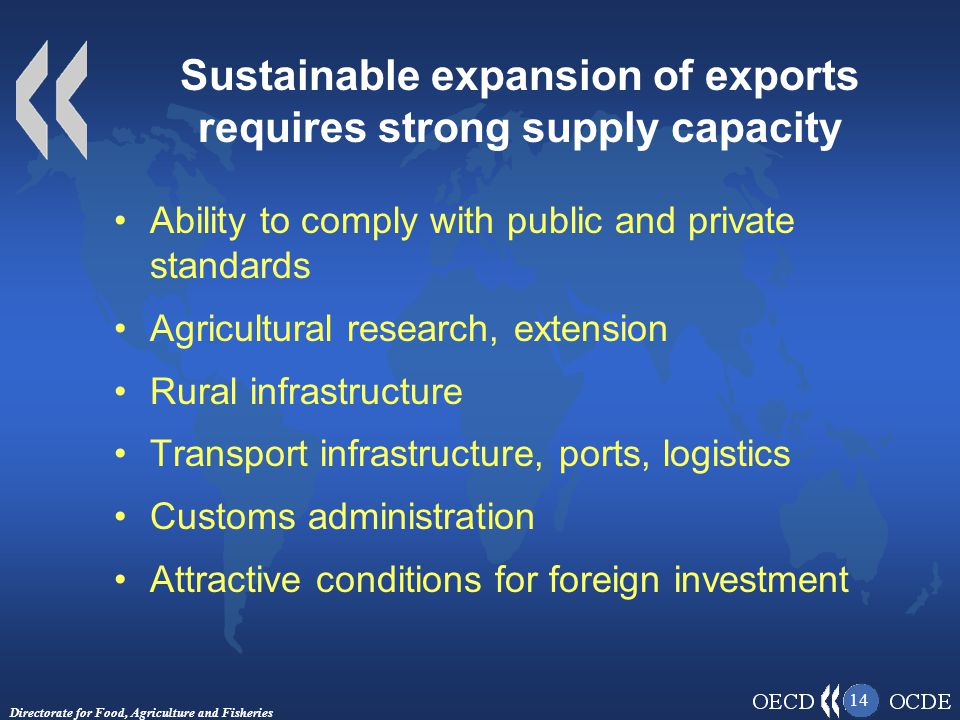 Directorate for Food, Agriculture and Fisheries 14 Sustainable expansion of exports requires strong supply capacity Ability to comply with public and private standards Agricultural research, extension Rural infrastructure Transport infrastructure, ports, logistics Customs administration Attractive conditions for foreign investment