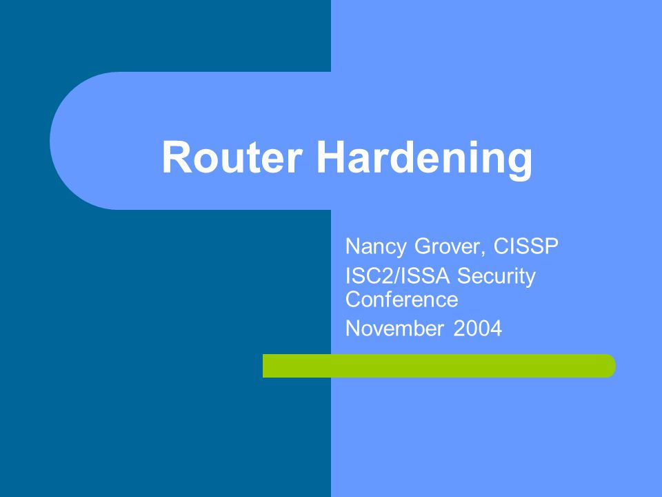 Router Hardening Nancy Grover, CISSP ISC2/ISSA Security