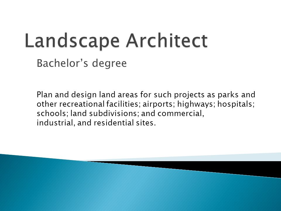 Bachelor's degree Plan and design land areas for such projects as parks and other recreational facilities; airports; highways; hospitals; schools; land subdivisions; and commercial, industrial, and residential sites.