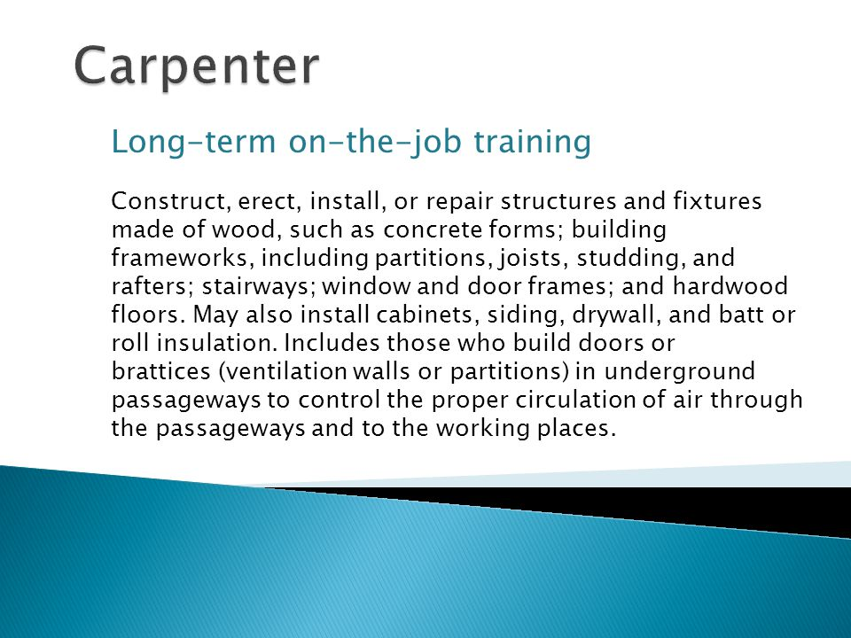 Long-term on-the-job training Construct, erect, install, or repair structures and fixtures made of wood, such as concrete forms; building frameworks, including partitions, joists, studding, and rafters; stairways; window and door frames; and hardwood floors.