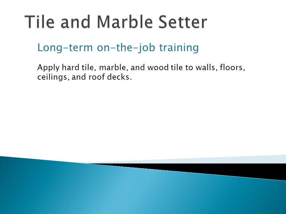 Long-term on-the-job training Apply hard tile, marble, and wood tile to walls, floors, ceilings, and roof decks.