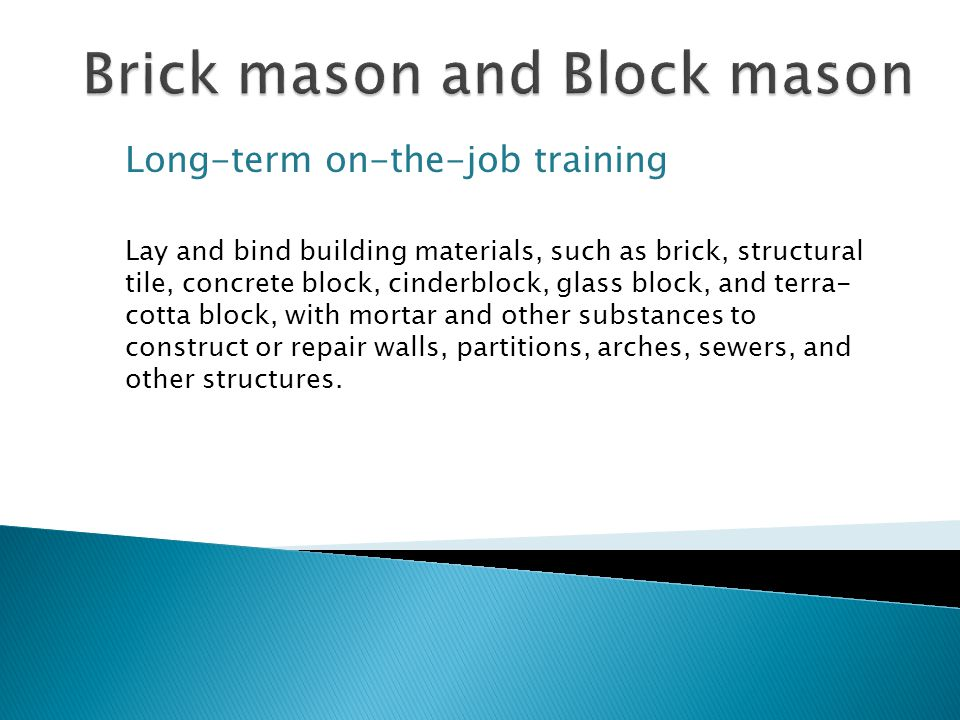Long-term on-the-job training Lay and bind building materials, such as brick, structural tile, concrete block, cinderblock, glass block, and terra- cotta block, with mortar and other substances to construct or repair walls, partitions, arches, sewers, and other structures.