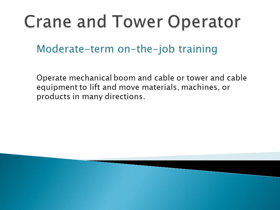 Moderate-term on-the-job training Operate mechanical boom and cable or tower and cable equipment to lift and move materials, machines, or products in many directions.