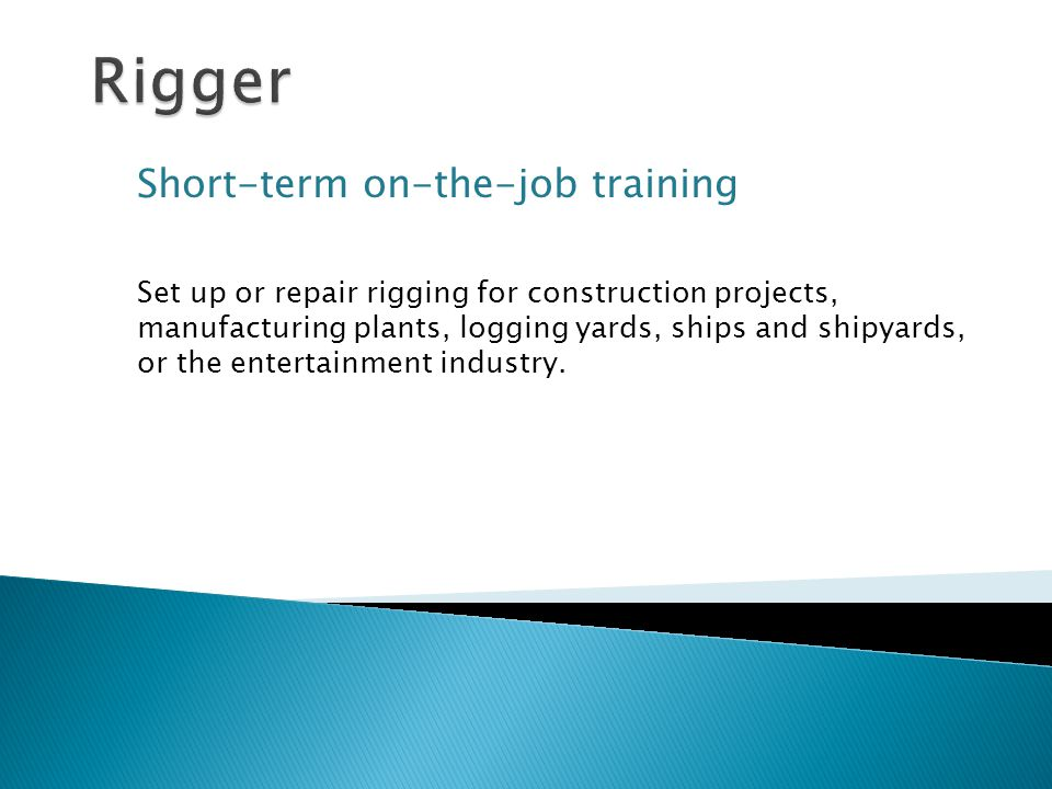 Short-term on-the-job training Set up or repair rigging for construction projects, manufacturing plants, logging yards, ships and shipyards, or the entertainment industry.