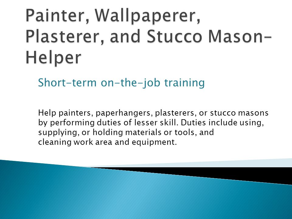 Short-term on-the-job training Help painters, paperhangers, plasterers, or stucco masons by performing duties of lesser skill.