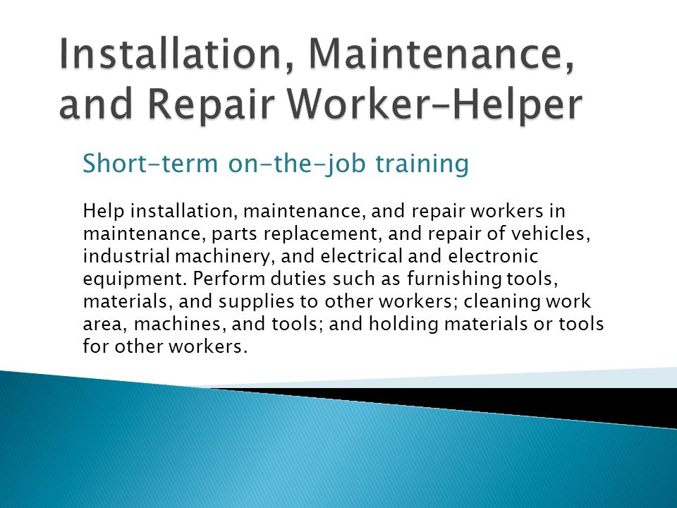 Short-term on-the-job training Help installation, maintenance, and repair workers in maintenance, parts replacement, and repair of vehicles, industrial machinery, and electrical and electronic equipment.