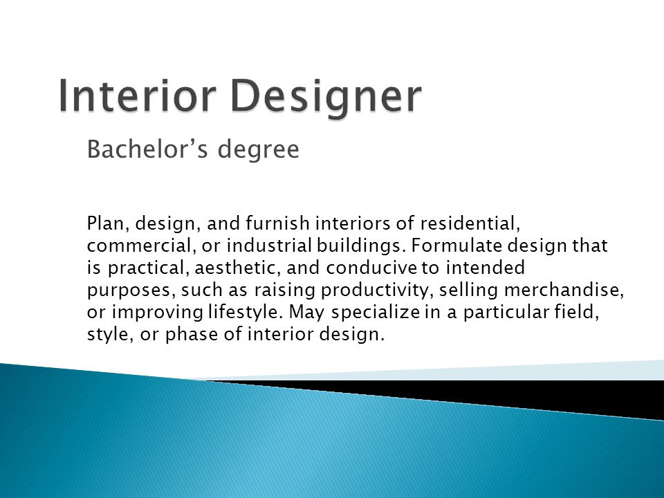 Bachelor's degree Plan, design, and furnish interiors of residential, commercial, or industrial buildings.
