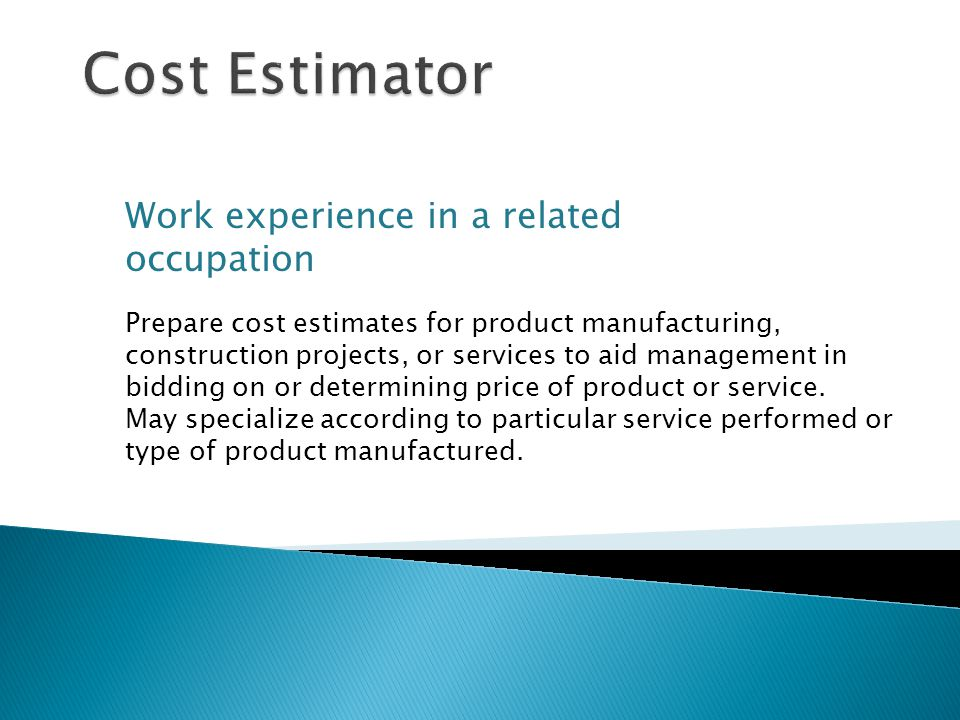 Work experience in a related occupation Prepare cost estimates for product manufacturing, construction projects, or services to aid management in bidding on or determining price of product or service.