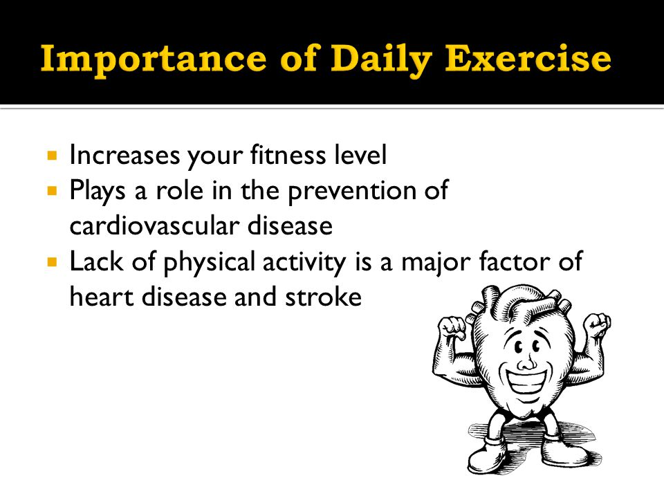  Increases your fitness level  Plays a role in the prevention of cardiovascular disease  Lack of physical activity is a major factor of heart disease and stroke