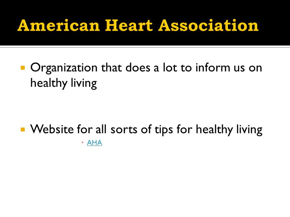  Organization that does a lot to inform us on healthy living  Website for all sorts of tips for healthy living  AHA AHA