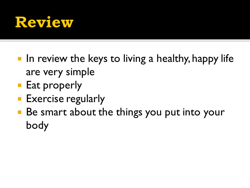  In review the keys to living a healthy, happy life are very simple  Eat properly  Exercise regularly  Be smart about the things you put into your body