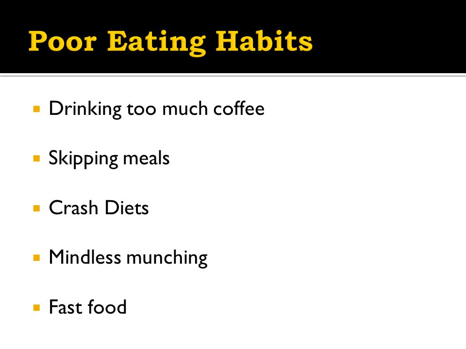  Drinking too much coffee  Skipping meals  Crash Diets  Mindless munching  Fast food