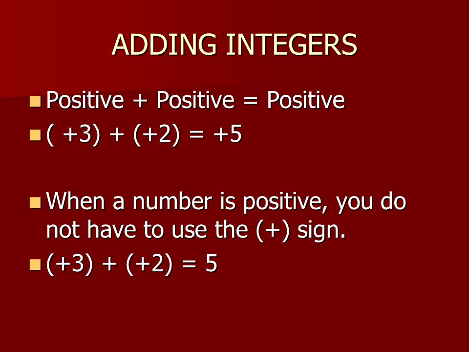 ADDING INTEGERS Positive + Positive = Positive Positive + Positive = Positive ( +3) + (+2) = +5 ( +3) + (+2) = +5 When a number is positive, you do not have to use the (+) sign.