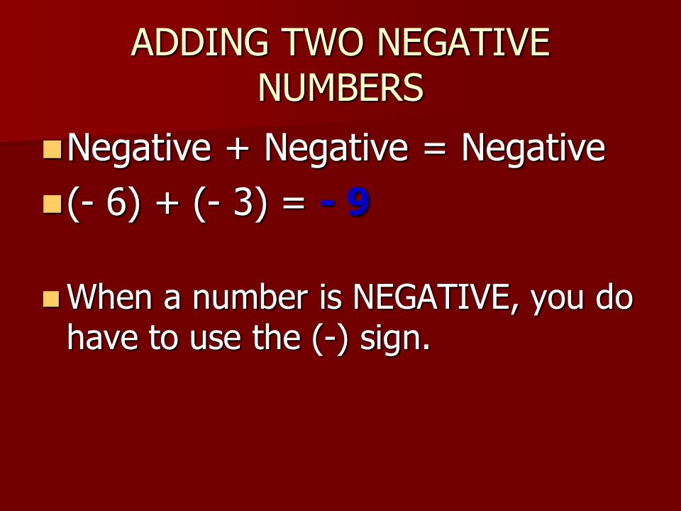ADDING TWO NEGATIVE NUMBERS Negative + Negative = Negative Negative + Negative = Negative (- 6) + (- 3) = - 9 (- 6) + (- 3) = - 9 When a number is NEGATIVE, you do have to use the (-) sign.
