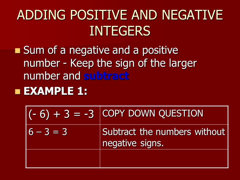 ADDING POSITIVE AND NEGATIVE INTEGERS Sum of a negative and a positive number - Keep the sign of the larger number and subtract Sum of a negative and a positive number - Keep the sign of the larger number and subtract EXAMPLE 1: EXAMPLE 1: (- 6) + 3 = -3 COPY DOWN QUESTION 6 – 3 = 3 Subtract the numbers without negative signs.