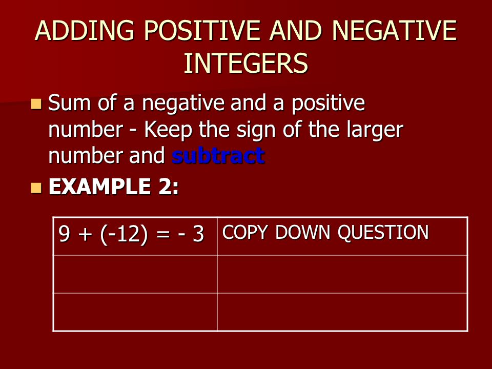 ADDING POSITIVE AND NEGATIVE INTEGERS Sum of a negative and a positive number - Keep the sign of the larger number and subtract Sum of a negative and a positive number - Keep the sign of the larger number and subtract EXAMPLE 2: EXAMPLE 2: 9 + (-12) = - 3 COPY DOWN QUESTION