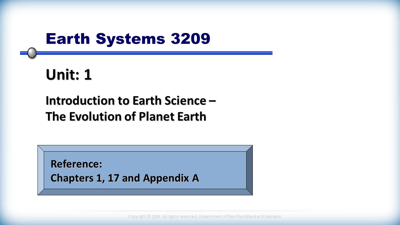 Copyright © 2014 All rights reserved, Government of Newfoundland and Labrador Earth Systems 3209 Unit: 1 Introduction to Earth Science – The Evolution of Planet Earth Reference: Chapters 1, 17 and Appendix A