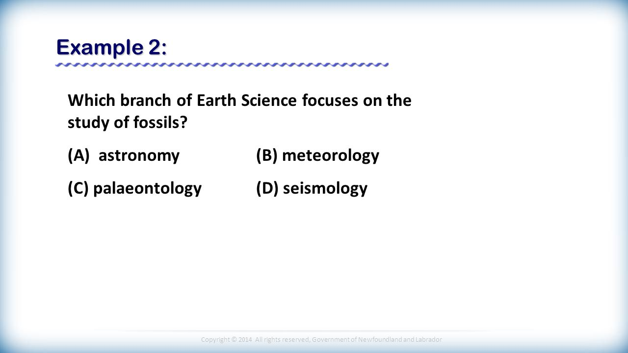 Copyright © 2014 All rights reserved, Government of Newfoundland and Labrador Example 2: Which branch of Earth Science focuses on the study of fossils.