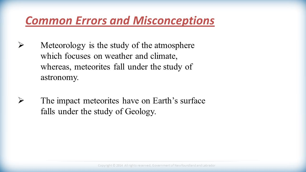 Copyright © 2014 All rights reserved, Government of Newfoundland and Labrador Common Errors and Misconceptions  Meteorology is the study of the atmosphere which focuses on weather and climate, whereas, meteorites fall under the study of astronomy.