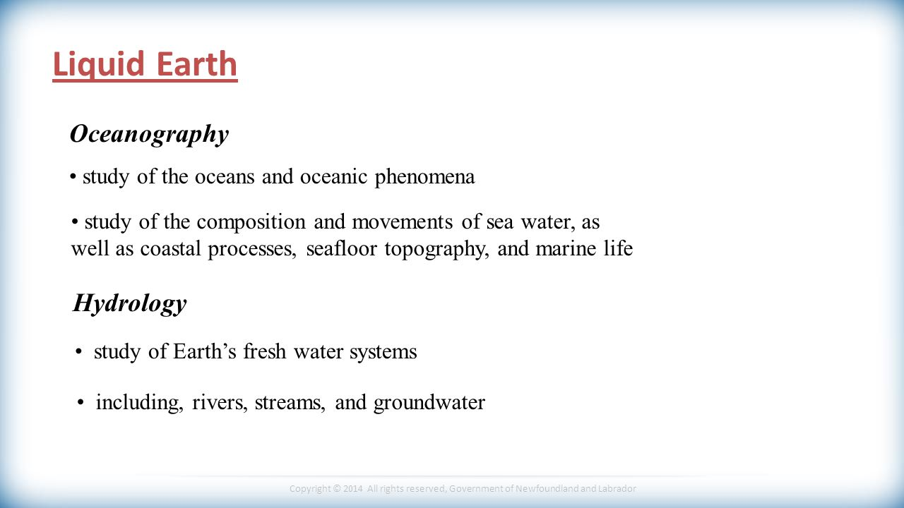 Copyright © 2014 All rights reserved, Government of Newfoundland and Labrador Liquid Earth Oceanography Hydrology study of the composition and movements of sea water, as.