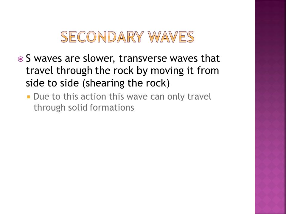  S waves are slower, transverse waves that travel through the rock by moving it from side to side (shearing the rock)  Due to this action this wave can only travel through solid formations