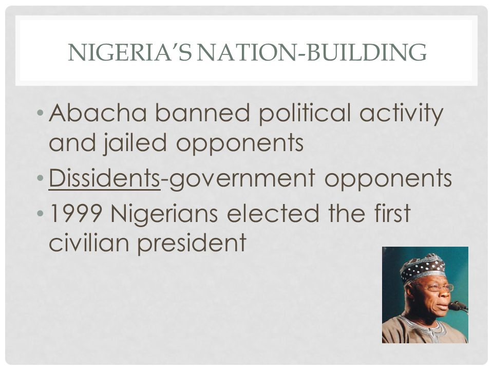NIGERIA'S NATION-BUILDING Abacha banned political activity and jailed opponents Dissidents-government opponents 1999 Nigerians elected the first civilian president