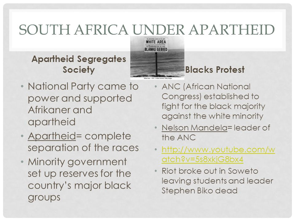 SOUTH AFRICA UNDER APARTHEID Apartheid Segregates Society National Party came to power and supported Afrikaner and apartheid Apartheid= complete separation of the races Minority government set up reserves for the country's major black groups Blacks Protest ANC (African National Congress) established to fight for the black majority against the white minority Nelson Mandela= leader of the ANC   atch v=5s8xkjG8bx4   atch v=5s8xkjG8bx4 Riot broke out in Soweto leaving students and leader Stephen Biko dead