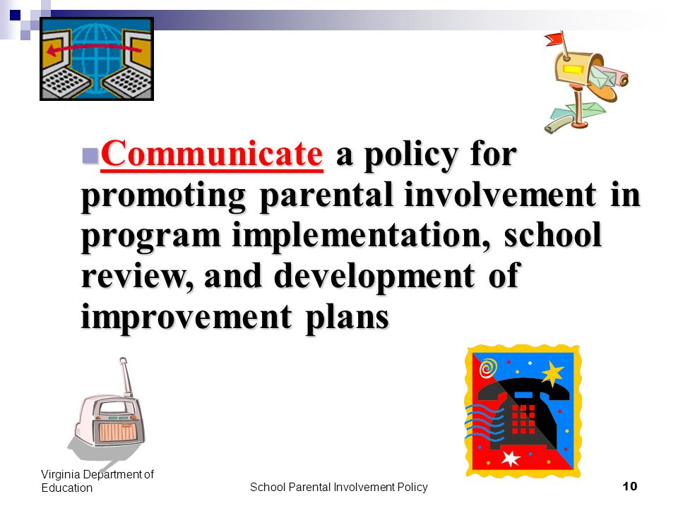 School Parental Involvement Policy 10 Virginia Department of Education Communicate a policy for promoting parental involvement in program implementation, school review, and development of improvement plans Communicate a policy for promoting parental involvement in program implementation, school review, and development of improvement plans