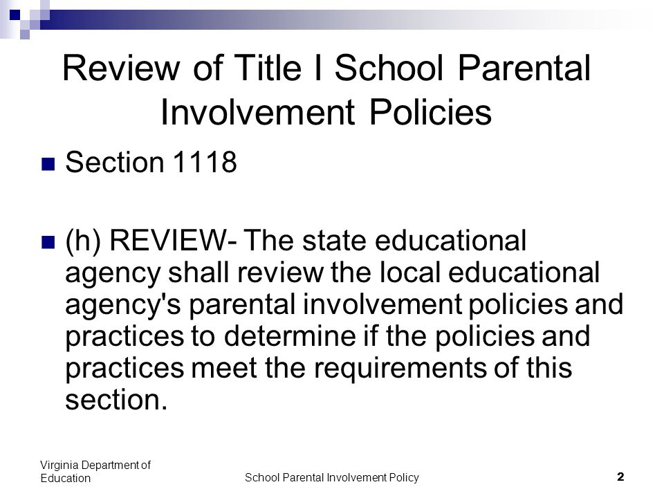 School Parental Involvement Policy 2 Virginia Department of Education Review of Title I School Parental Involvement Policies Section 1118 (h) REVIEW- The state educational agency shall review the local educational agency s parental involvement policies and practices to determine if the policies and practices meet the requirements of this section.