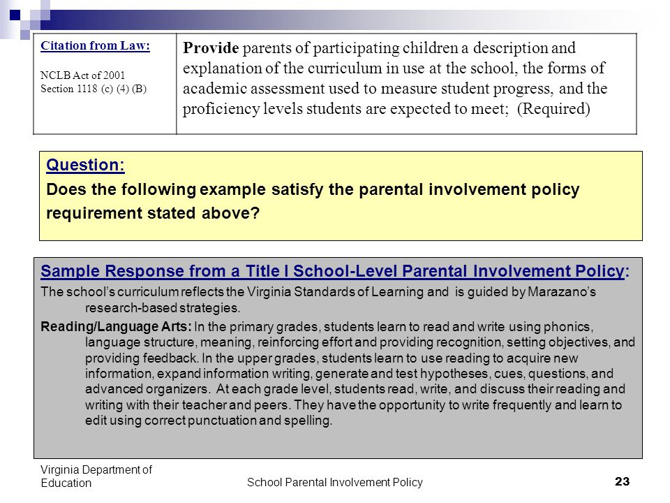 School Parental Involvement Policy 23 Virginia Department of Education Citation from Law: NCLB Act of 2001 Section 1118 (c) (4) (B) Provide parents of participating children a description and explanation of the curriculum in use at the school, the forms of academic assessment used to measure student progress, and the proficiency levels students are expected to meet; (Required) Question: Does the following example satisfy the parental involvement policy requirement stated above.