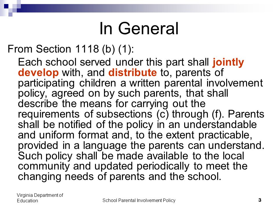School Parental Involvement Policy 3 Virginia Department of Education In General From Section 1118 (b) (1): Each school served under this part shall jointly develop with, and distribute to, parents of participating children a written parental involvement policy, agreed on by such parents, that shall describe the means for carrying out the requirements of subsections (c) through (f).