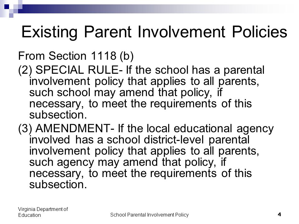 School Parental Involvement Policy 4 Virginia Department of Education Existing Parent Involvement Policies From Section 1118 (b) (2) SPECIAL RULE- If the school has a parental involvement policy that applies to all parents, such school may amend that policy, if necessary, to meet the requirements of this subsection.