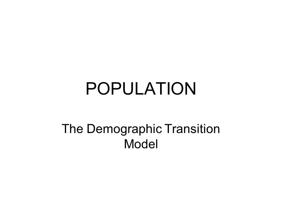 POPULATION The Demographic Transition Model