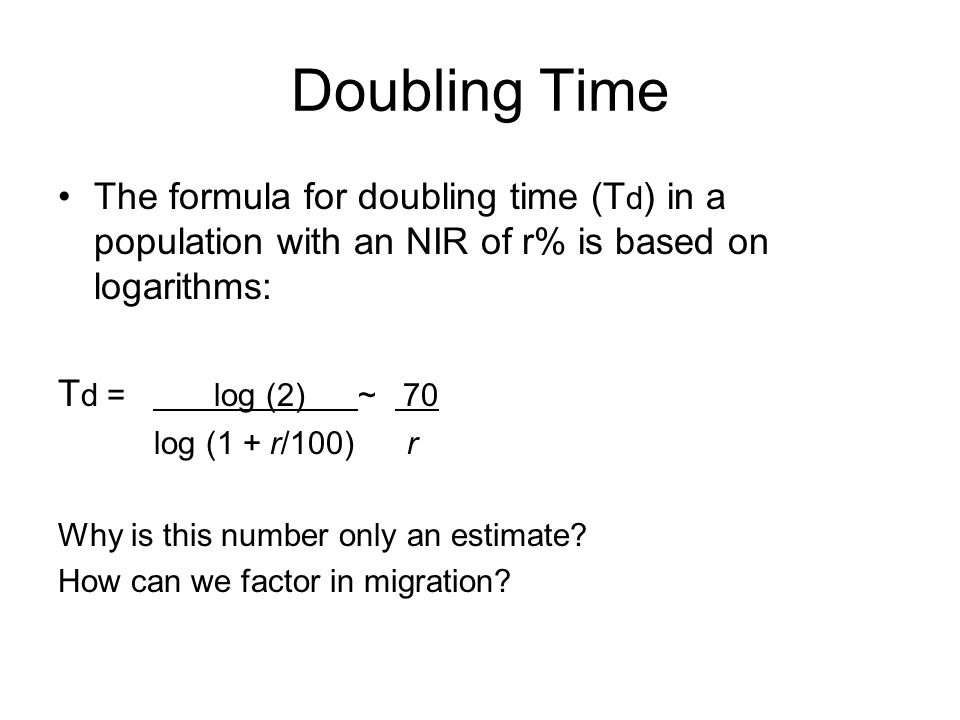Doubling Time The formula for doubling time (T d ) in a population with an NIR of r% is based on logarithms: T d = log (2) ~ 70 log (1 + r/100) r Why is this number only an estimate.