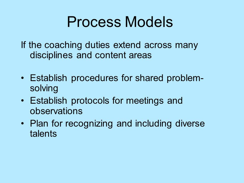 Process Models If the coaching duties extend across many disciplines and content areas Establish procedures for shared problem- solving Establish protocols for meetings and observations Plan for recognizing and including diverse talents
