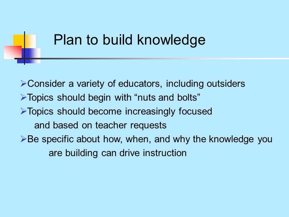 Plan to build knowledge  Consider a variety of educators, including outsiders  Topics should begin with nuts and bolts  Topics should become increasingly focused and based on teacher requests  Be specific about how, when, and why the knowledge you are building can drive instruction