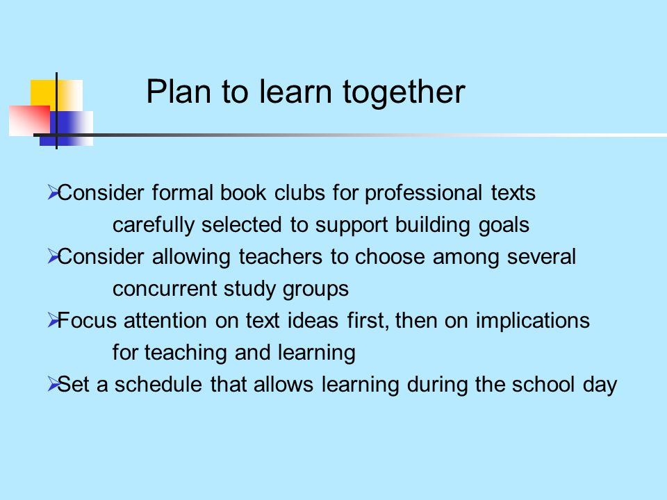 Plan to learn together  Consider formal book clubs for professional texts carefully selected to support building goals  Consider allowing teachers to choose among several concurrent study groups  Focus attention on text ideas first, then on implications for teaching and learning  Set a schedule that allows learning during the school day