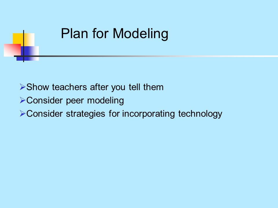 Plan for Modeling  Show teachers after you tell them  Consider peer modeling  Consider strategies for incorporating technology