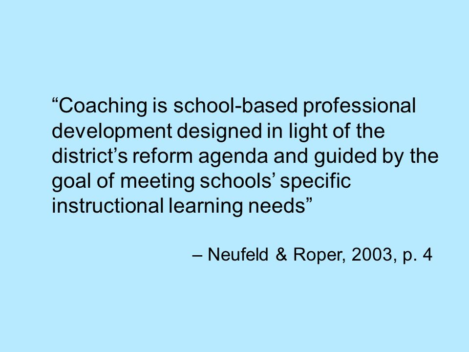Coaching is school-based professional development designed in light of the district's reform agenda and guided by the goal of meeting schools' specific instructional learning needs – Neufeld & Roper, 2003, p.