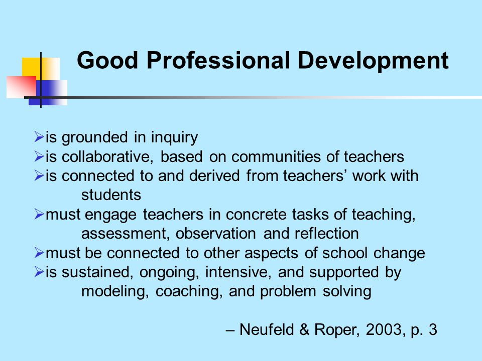 Good Professional Development  is grounded in inquiry  is collaborative, based on communities of teachers  is connected to and derived from teachers' work with students  must engage teachers in concrete tasks of teaching, assessment, observation and reflection  must be connected to other aspects of school change  is sustained, ongoing, intensive, and supported by modeling, coaching, and problem solving – Neufeld & Roper, 2003, p.