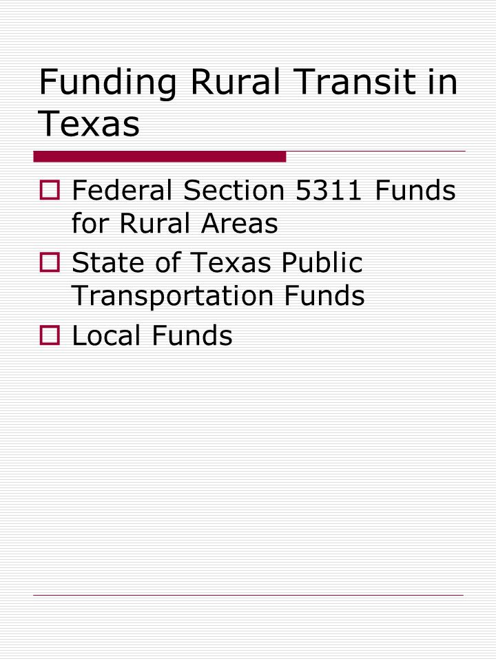 Funding Rural Transit in Texas  Federal Section 5311 Funds for Rural Areas  State of Texas Public Transportation Funds  Local Funds