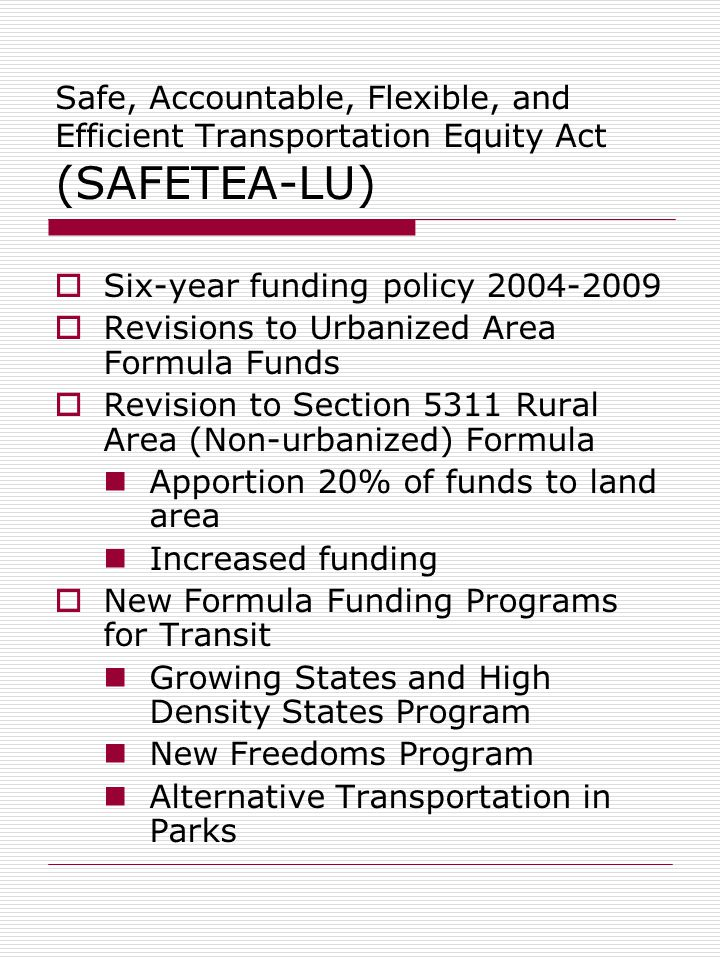 Safe, Accountable, Flexible, and Efficient Transportation Equity Act (SAFETEA-LU)  Six-year funding policy  Revisions to Urbanized Area Formula Funds  Revision to Section 5311 Rural Area (Non-urbanized) Formula Apportion 20% of funds to land area Increased funding  New Formula Funding Programs for Transit Growing States and High Density States Program New Freedoms Program Alternative Transportation in Parks