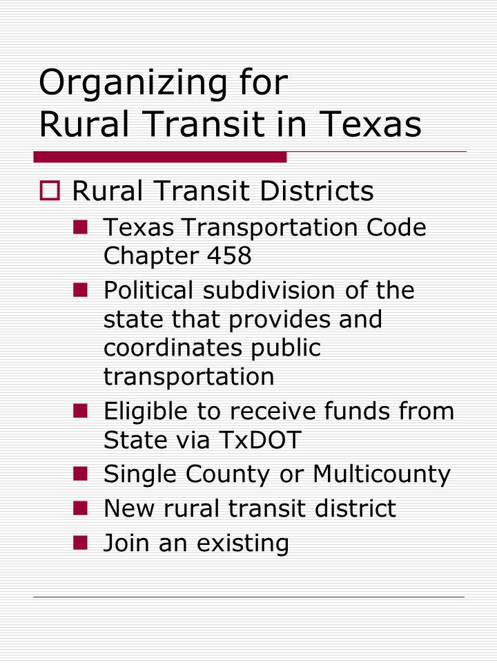 Organizing for Rural Transit in Texas  Rural Transit Districts Texas Transportation Code Chapter 458 Political subdivision of the state that provides and coordinates public transportation Eligible to receive funds from State via TxDOT Single County or Multicounty New rural transit district Join an existing