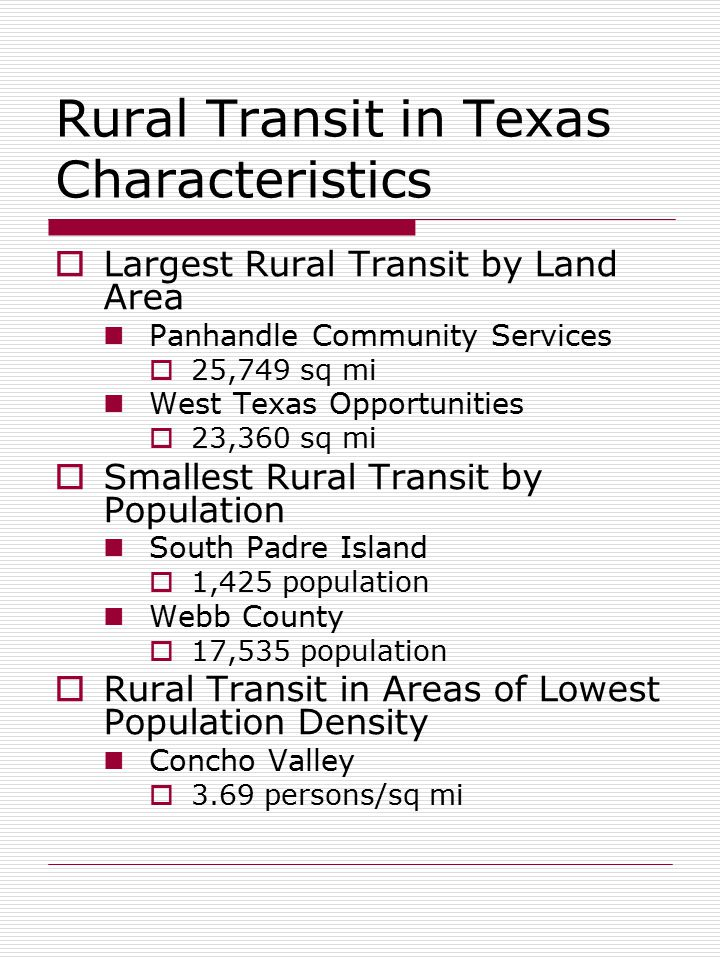Rural Transit in Texas Characteristics  Largest Rural Transit by Land Area Panhandle Community Services  25,749 sq mi West Texas Opportunities  23,360 sq mi  Smallest Rural Transit by Population South Padre Island  1,425 population Webb County  17,535 population  Rural Transit in Areas of Lowest Population Density Concho Valley  3.69 persons/sq mi