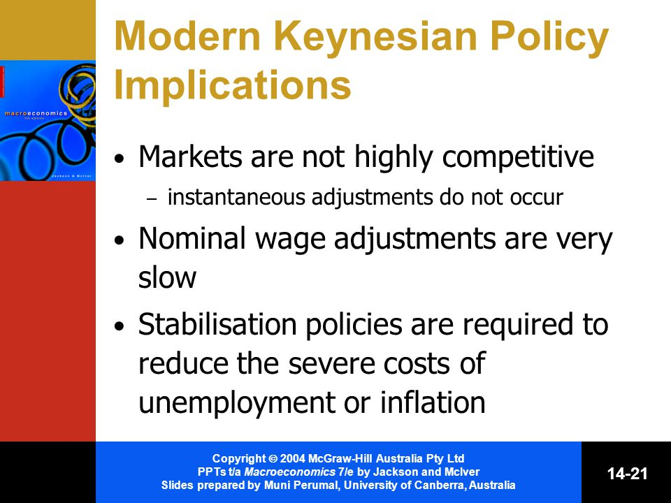 Copyright  2004 McGraw-Hill Australia Pty Ltd PPTs t/a Macroeconomics 7/e by Jackson and McIver Slides prepared by Muni Perumal, University of Canberra, Australia Modern Keynesian Policy Implications Markets are not highly competitive – instantaneous adjustments do not occur Nominal wage adjustments are very slow Stabilisation policies are required to reduce the severe costs of unemployment or inflation