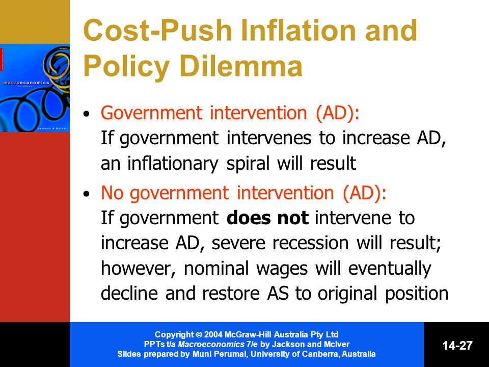 Copyright  2004 McGraw-Hill Australia Pty Ltd PPTs t/a Macroeconomics 7/e by Jackson and McIver Slides prepared by Muni Perumal, University of Canberra, Australia Cost-Push Inflation and Policy Dilemma Government intervention (AD): If government intervenes to increase AD, an inflationary spiral will result No government intervention (AD): If government does not intervene to increase AD, severe recession will result; however, nominal wages will eventually decline and restore AS to original position
